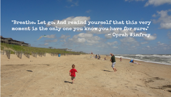 """Breathe. Let go. And remind yourself that this very moment is the only one you know you have for sure."" Oprah Winfrey"