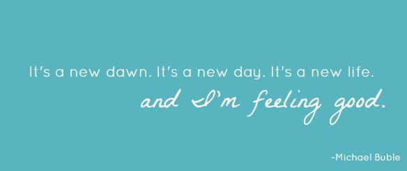 It's a new daw. It's a new day. It's a new life. And I'm feeling good.